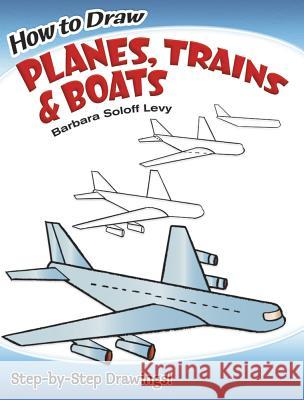 How to Draw Planes, Trains and Boats Barbara Soloff Levy How to Draw 9780486471020