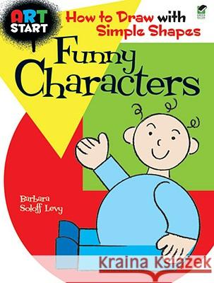Art Start Funny Characters: How to Draw with Simple Shapes Barbara Soloff Levy 9780486476797
