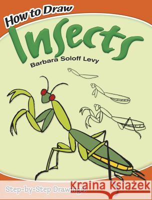 How to Draw Insects Barbara Soloff Levy How to Draw 9780486478302