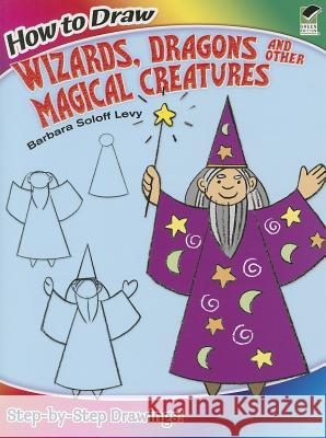 How to Draw Wizards, Dragons and Other Magical Creatures Barbara Solof 9780486499284