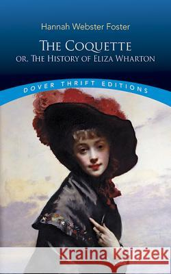The Coquette: Or, the History of Eliza Wharton Hannah Webster Foster 9780486796192