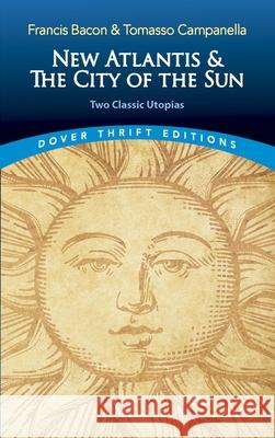 New Atlantis and the City of the Sun: Two Classic Utopias Francis Bacon Tomasso Campanella Gregory Claeys 9780486821726