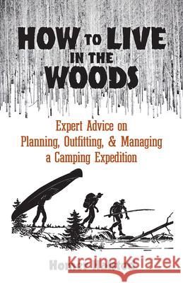 How to Live in the Woods: Expert Advice on Planning, Outfitting, and Managing a Camping Expedition Homer Halsted Don Greame Kelley 9780486836669