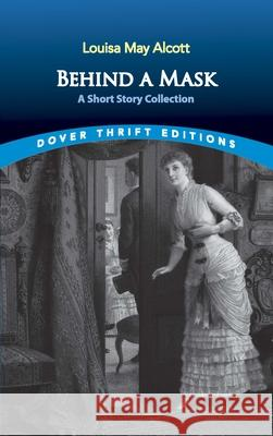 Behind a Mask: A Short Story Collection Louisa May Alcott 9780486842905