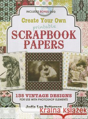 Create Your Own Printable Scrapbook Papers: 135 Vintage Designs for Use with Photoshop Elements [With DVD ROM] Jodie Patterson 9780486991719