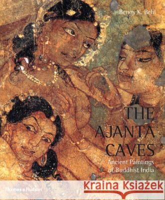 The Ajanta Caves: Ancient Paintings of Buddhist India Benoy K. Behl Benoy K. Behl Milo Cleveland Beach 9780500285015