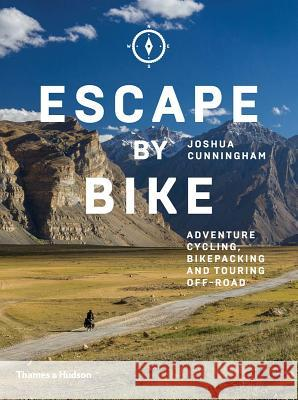 Escape by Bike: Adventure Cycling, Bikepacking and Touring Off-Road Joshua Cunningham 9780500293508
