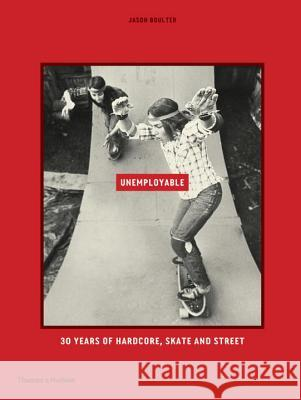 Unemployable: 30 Years of Hardcore, Skate and Street Jason Boulter 9780500500637