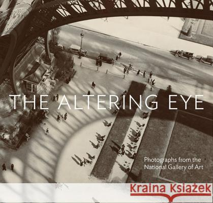 The Altering Eye: Photographs from the National Gallery of Art Sarah Greenough 9780500544525
