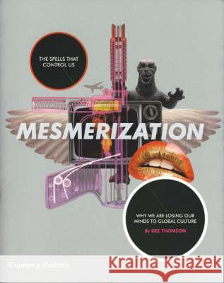Mesmerization : The Spells that Control Us: Why We are Losing Our Minds to Global Culture Gee Thomson 9780500976791
