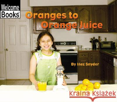 Oranges to Orange Juice Inez Snyder 9780516243573