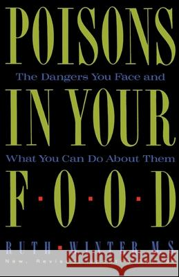 Poisons in Your Food: The Dangers You Face and What You Can Do about Them Ruth Winter 9780517576816