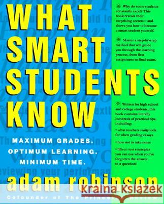 What Smart Students Know: Maximum Grades. Optimum Learning. Minimum Time. Adam Robinson 9780517880852