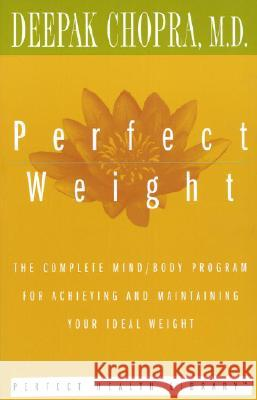 Perfect Weight: The Complete Mind/Body Program for Achieving and Maintaining Your Ideal Weight Deepak Chopra 9780517884584 Three Rivers Press (CA)
