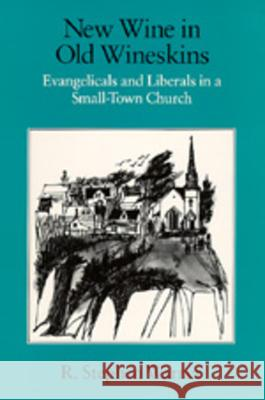 New Wine in Old Wineskins : Evangelicals and Liberals in a Small-Town Church R. Stephen Warner 9780520072046