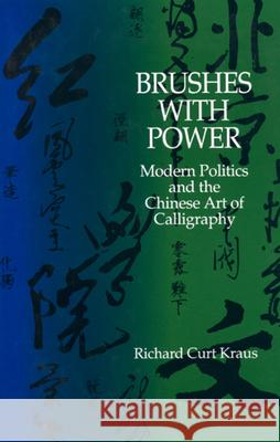 Brushes with Power: Modern Politics and the Chinese Art of Calligraphy Richard Curt Kraus 9780520072855