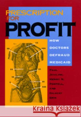 Prescription for Profit: How Doctors Defraud Medicaid Paul Jesilow Gilbert Geis Henry N. Pontell 9780520076143