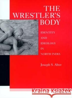 The Wrestler's Body : Identity and Ideology in North India Joseph S. Alter 9780520076976