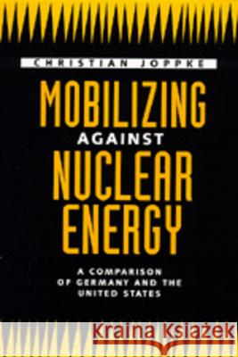 Mobilizing Against Nuclear Energy : A Comparison of Germany and the United States Christian Joppke 9780520078130