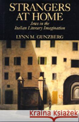Strangers at Home : Jews in the Italian Literary Imagination Lynn M. Gunzberg 9780520078406
