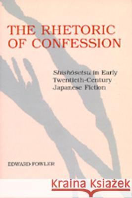 The Rhetoric of Confession: Shishosetsu in Early Twentieth-Century Japanese Fiction Edward Fowler 9780520078833