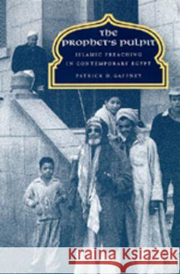 The Prophet's Pulpit : Islamic Preaching in Contemporary Egypt Patrick D. Gaffney 9780520084728