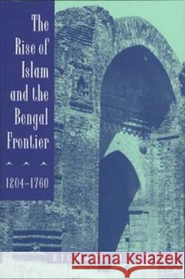 The Rise of Islam and the Bengal Frontier, 1204-1760 Richard Maxwell Eaton 9780520205079