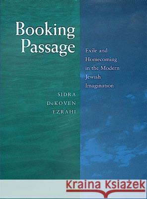 Booking Passage : Exile and Homecoming in the Modern Jewish Imagination Sidra Dekoven Ezrahi 9780520206458