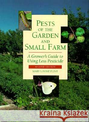 Pests of the Garden and Small Farm: A Grower's Guide to Using Less Pesticide, Second Edition Mary Louise Flint 9780520218109