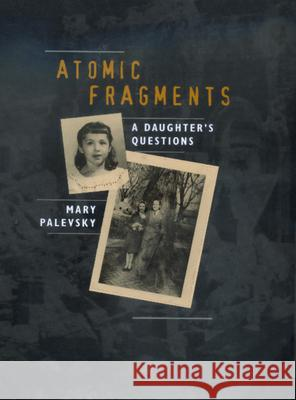 Atomic Fragments : A Daughter's Questions Mary Palevsky 9780520220553