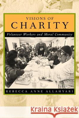 Visions of Charity : Volunteer Workers and Moral Community Rebecca Anne Allahyari R. A. Allahyari 9780520221451