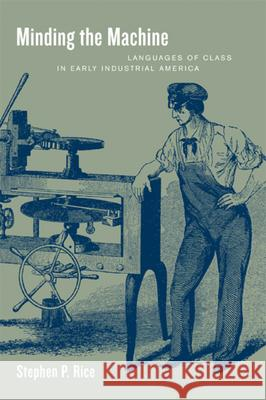 Minding the Machine: Languages of Class in Early Industrial America Stephen Patrick Rice 9780520227811