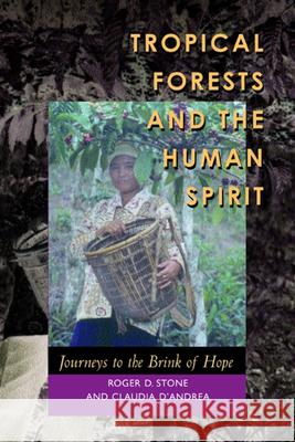 Tropical Forests and the Human Spirit: Journeys to the Brink of Hope Roger D. Stone Claudia D'Andrea 9780520230897