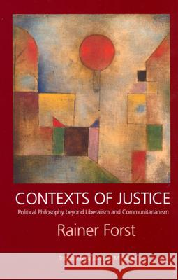 Contexts of Justice: Political Philosophy Beyond Liberalism and Communitarianism Rainer Forst John M. M. Farrell 9780520232259