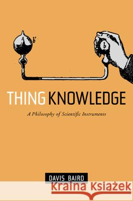 Thing Knowledge : A Philosophy of Scientific Instruments Davis Baird 9780520232495