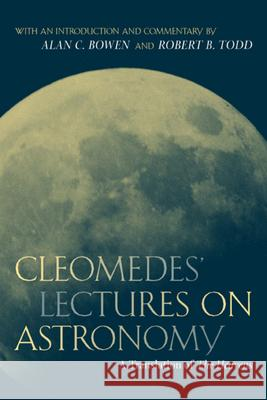 Cleomedes' Lectures on Astronomy: A Translation of the Heavens Cleomedes                                Robert B. Todd Alan C. Bowen 9780520233256