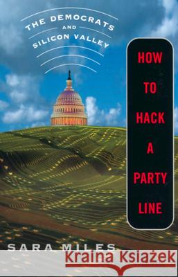 How to Hack a Party Line: The Democrats and Silicon Valley, Updated with a New Afterword Sara Miles 9780520233409