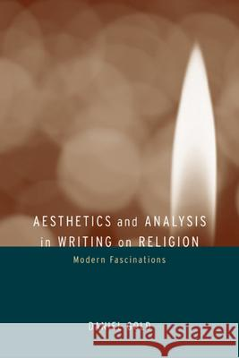 Aesthetics and Analysis in Writing on Religion: Modern Fascinations Daniel Gold 9780520236141