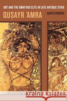 Qusayr  'Amra : Art and the Umayyad Elite in Late Antique Syria Garth Fowden 9780520236653