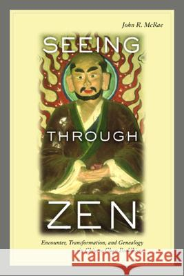 Seeing Through Zen: Encounter, Transformation, and Genealogy in Chinese Chan Buddhism John R. McRae 9780520237988