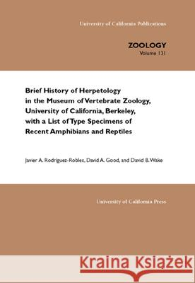 Brief History of Herpetology in the Museum of Vertebrate Zoology, University of California, Berkeley, with a List of Type Specimens of Recent Amphibians and Reptiles Javier A. Rodriguez-Robles David Good David Wake 9780520238183