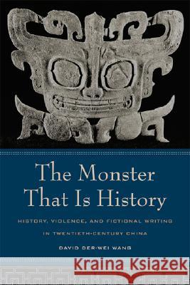 The Monster That Is History: History, Violence, and Fictional Writing in Twentieth-Century China David Der-Wei Wang 9780520238732