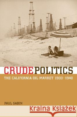 Crude Politics : The California Oil Market, 1900-1940 Paul Sabin 9780520241985
