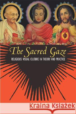 The Sacred Gaze: Religious Visual Culture in Theory and Practice David Morgan 9780520243064
