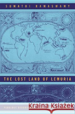 The Lost Land of Lemuria: Fabulous Geographies, Catastrophic Histories Sumathi Ramaswamy 9780520244405