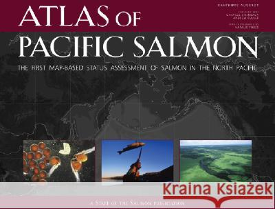Atlas of Pacific Salmon : The First Map-Based Status Assessment of Salmon in the North Pacific Xanthippe Augerot Kate Spencer Natalie Fobes 9780520245044