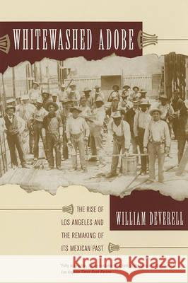 Whitewashed Adobe: The Rise of Los Angeles and the Remaking of Its Mexican Past William Deverell 9780520246676 University of California Press