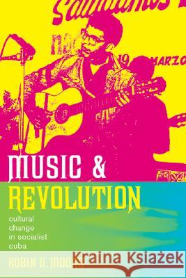 Music and Revolution: Cultural Change in Socialist Cuba Robin Moore 9780520247116