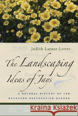 The Landscaping Ideas of Jays: A Natural History of the Backyard Restoration Garden Judith Larner Lowry 9780520249561