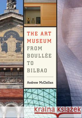 The Art Museum from Boulle to Bilbao A McClellan 9780520251267 0